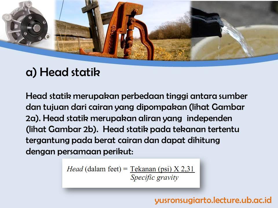 a)Head statik Head statik merupakan perbedaan tinggi antara sumber dan tujuan dari cairan yang dipompakan (lihat Gambar 2a). Head statik merupakan ali
