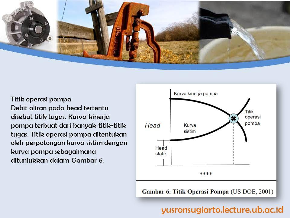 Titik operasi pompa Debit aliran pada head tertentu disebut titik tugas. Kurva kinerja pompa terbuat dari banyak titik-titik tugas. Titik operasi pomp