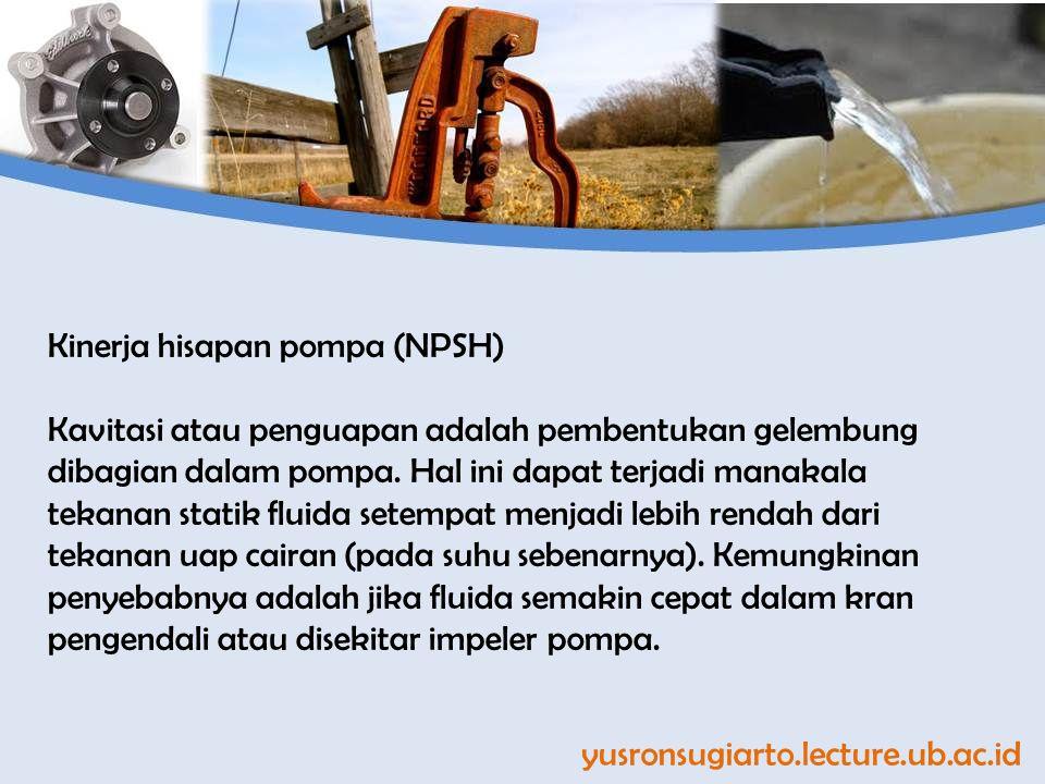 yusronsugiarto.lecture.ub.ac.id Kinerja hisapan pompa (NPSH) Kavitasi atau penguapan adalah pembentukan gelembung dibagian dalam pompa. Hal ini dapat