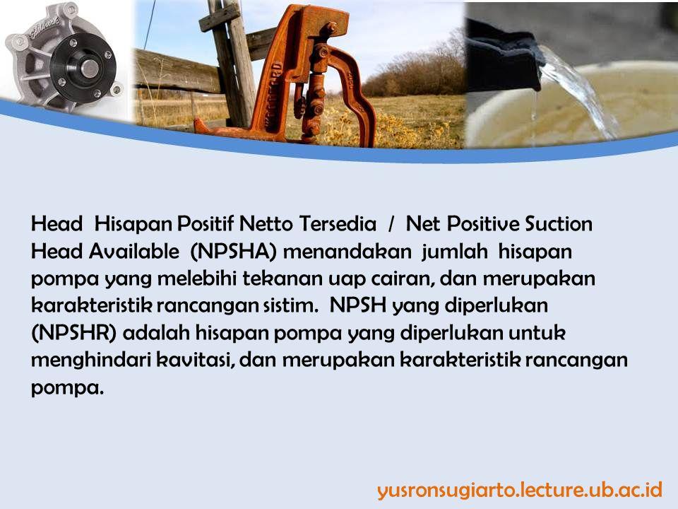 yusronsugiarto.lecture.ub.ac.id Head Hisapan Positif Netto Tersedia / Net Positive Suction Head Available (NPSHA) menandakan jumlah hisapan pompa yang melebihi tekanan uap cairan, dan merupakan karakteristik rancangan sistim.