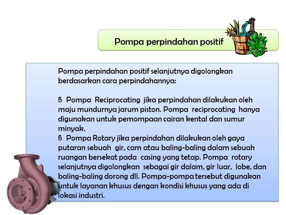 Pompa perpindahan positif Pompa perpindahan positif selanjutnya digolongkan berdasarkan cara perpindahannya: ß Pompa Reciprocating jika perpindahan di