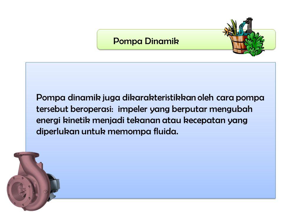 Pompa Dinamik Pompa dinamik juga dikarakteristikkan oleh cara pompa tersebut beroperasi: impeler yang berputar mengubah energi kinetik menjadi tekanan atau kecepatan yang diperlukan untuk memompa fluida.