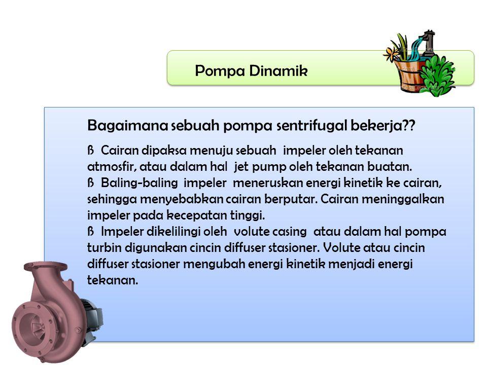 Pompa Dinamik Bagaimana sebuah pompa sentrifugal bekerja?? ß Cairan dipaksa menuju sebuah impeler oleh tekanan atmosfir, atau dalam hal jet pump oleh
