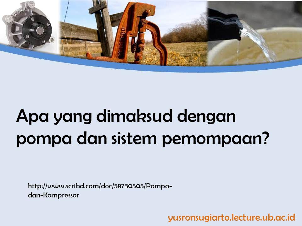 yusronsugiarto.lecture.ub.ac.id Apa yang dimaksud dengan pompa dan sistem pemompaan? http://www.scribd.com/doc/58730505/Pompa- dan-Kompressor