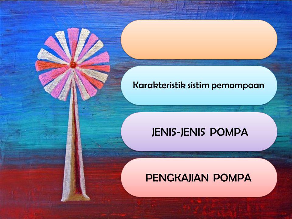 Karakteristik sistim pemompaan JENIS-JENIS POMPA PENGKAJIAN POMPA