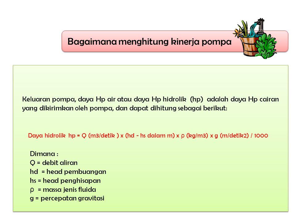 Bagaimana menghitung kinerja pompa Keluaran pompa, daya Hp air atau daya Hp hidrolik (hp) adalah daya Hp cairan yang dikirimkan oleh pompa, dan dapat dihitung sebagai berikut: Dimana : Q = debit aliran hd = head pembuangan hs = head penghisapan ρ = massa jenis fluida g = percepatan gravitasi Daya hidrolik hp = Q (m3/detik ) x (hd - hs dalam m) x ρ (kg/m3) x g (m/detik2) / 1000