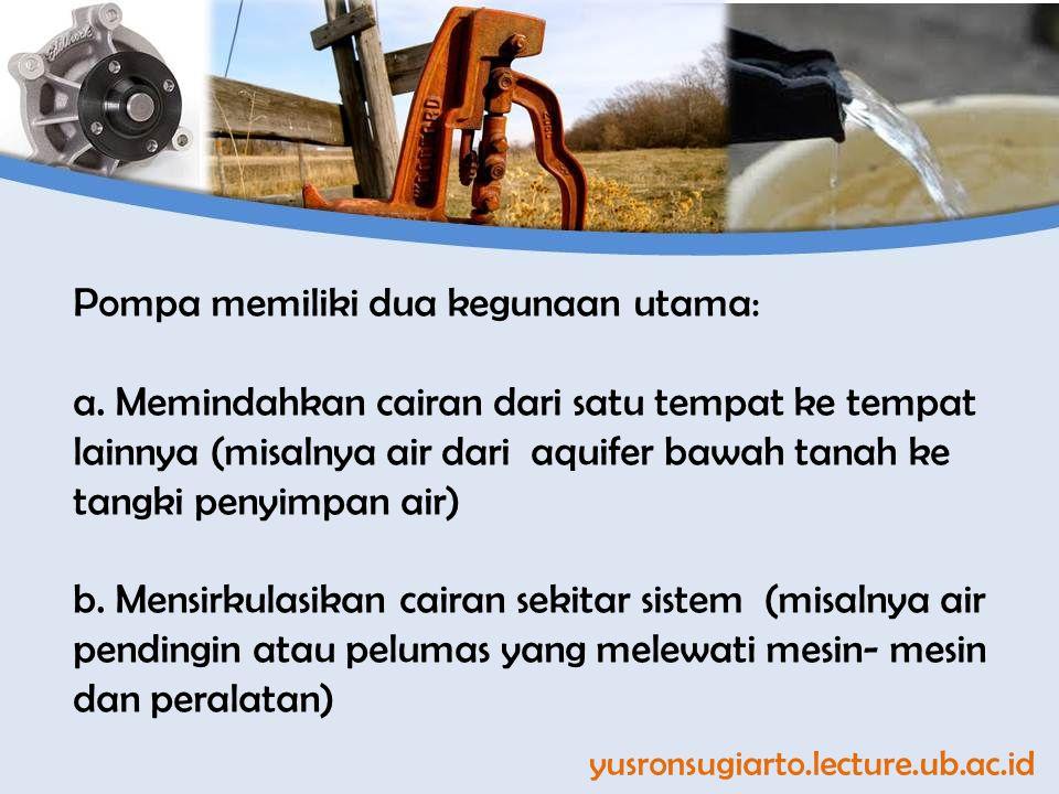 yusronsugiarto.lecture.ub.ac.id Pompa memiliki dua kegunaan utama: a. Memindahkan cairan dari satu tempat ke tempat lainnya (misalnya air dari aquifer