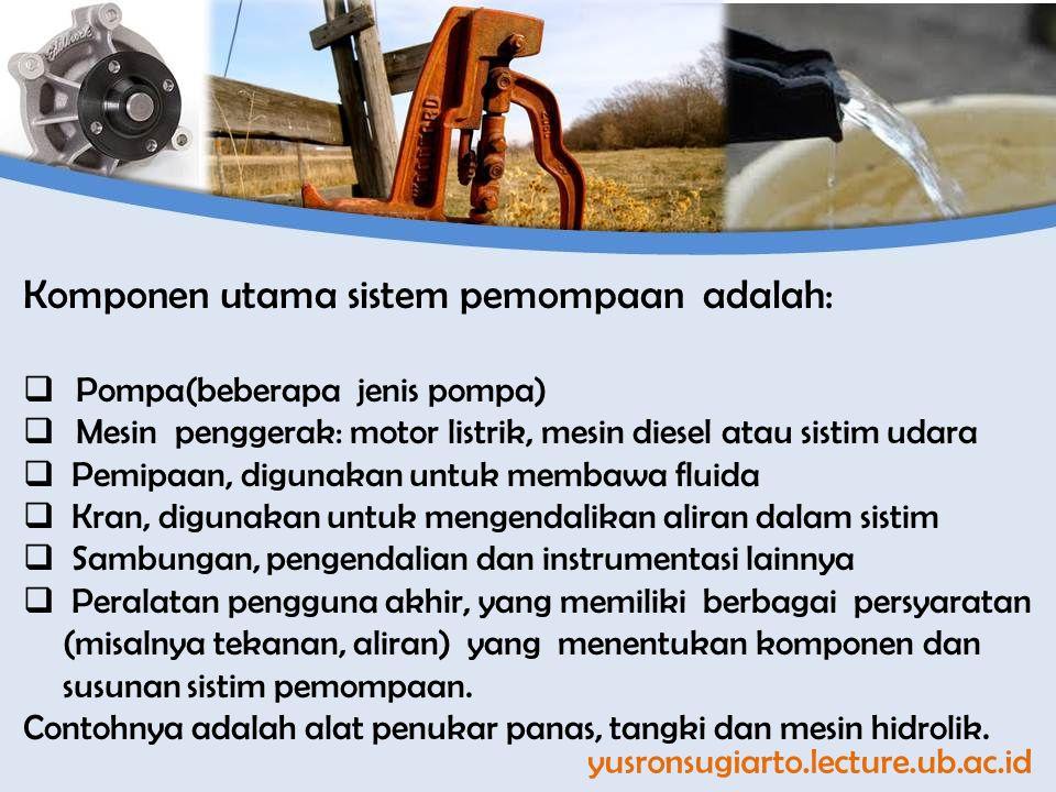 yusronsugiarto.lecture.ub.ac.id Komponen utama sistem pemompaan adalah:  Pompa(beberapa jenis pompa)  Mesin penggerak: motor listrik, mesin diesel atau sistim udara  Pemipaan, digunakan untuk membawa fluida  Kran, digunakan untuk mengendalikan aliran dalam sistim  Sambungan, pengendalian dan instrumentasi lainnya  Peralatan pengguna akhir, yang memiliki berbagai persyaratan (misalnya tekanan, aliran) yang menentukan komponen dan susunan sistim pemompaan.