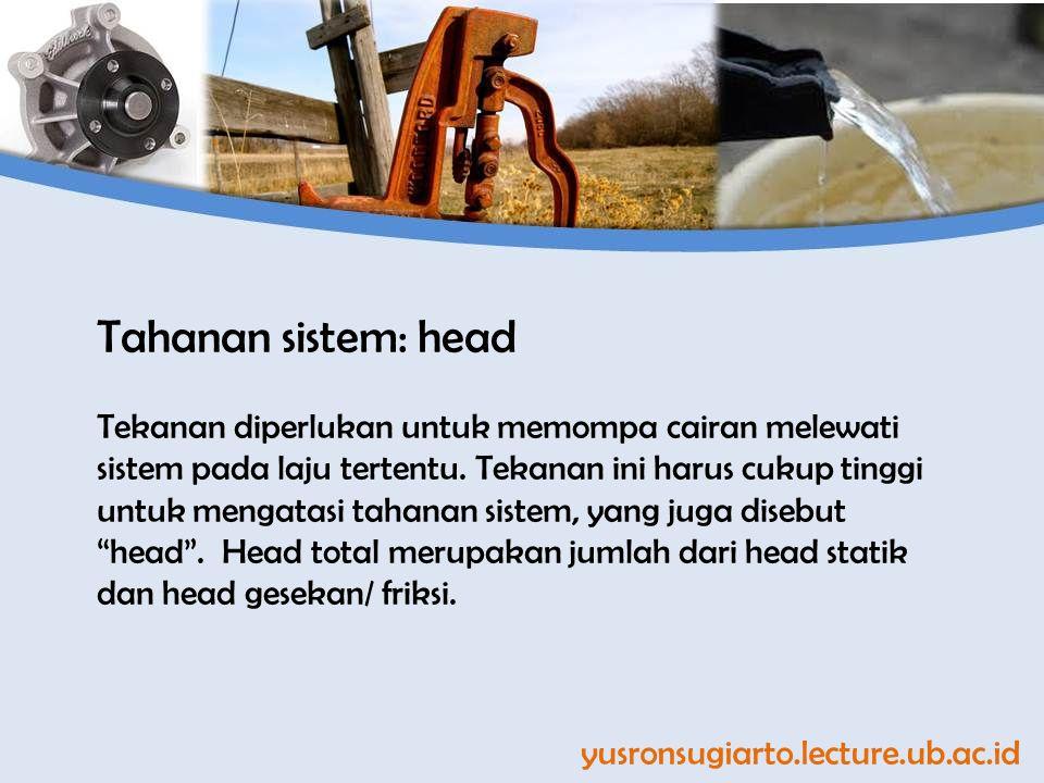 yusronsugiarto.lecture.ub.ac.id Tahanan sistem: head Tekanan diperlukan untuk memompa cairan melewati sistem pada laju tertentu. Tekanan ini harus cuk