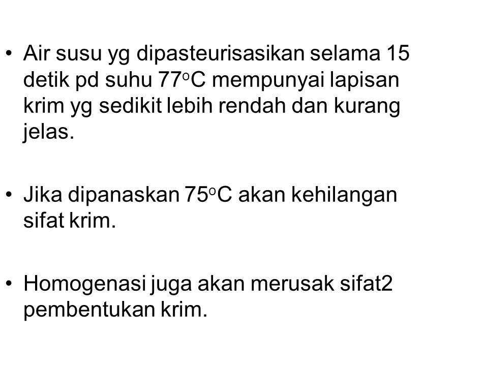 Air susu yg dipasteurisasikan selama 15 detik pd suhu 77 o C mempunyai lapisan krim yg sedikit lebih rendah dan kurang jelas. Jika dipanaskan 75 o C a