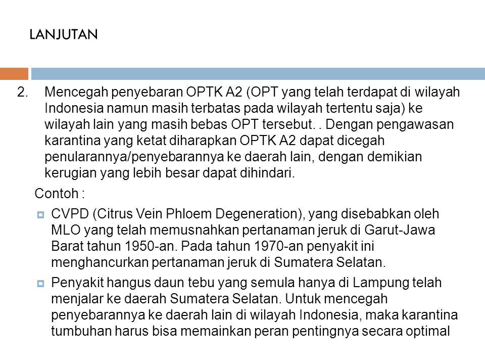 LANJUTAN 2.Mencegah penyebaran OPTK A2 (OPT yang telah terdapat di wilayah Indonesia namun masih terbatas pada wilayah tertentu saja) ke wilayah lain