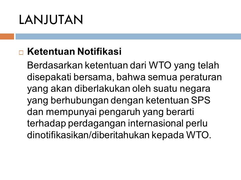 LANJUTAN  Ketentuan Notifikasi Berdasarkan ketentuan dari WTO yang telah disepakati bersama, bahwa semua peraturan yang akan diberlakukan oleh suatu