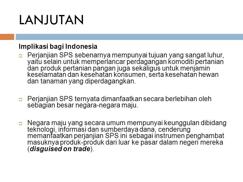 LANJUTAN Implikasi bagi Indonesia  Perjanjian SPS sebenarnya mempunyai tujuan yang sangat luhur, yaitu selain untuk memperlancar perdagangan komoditi