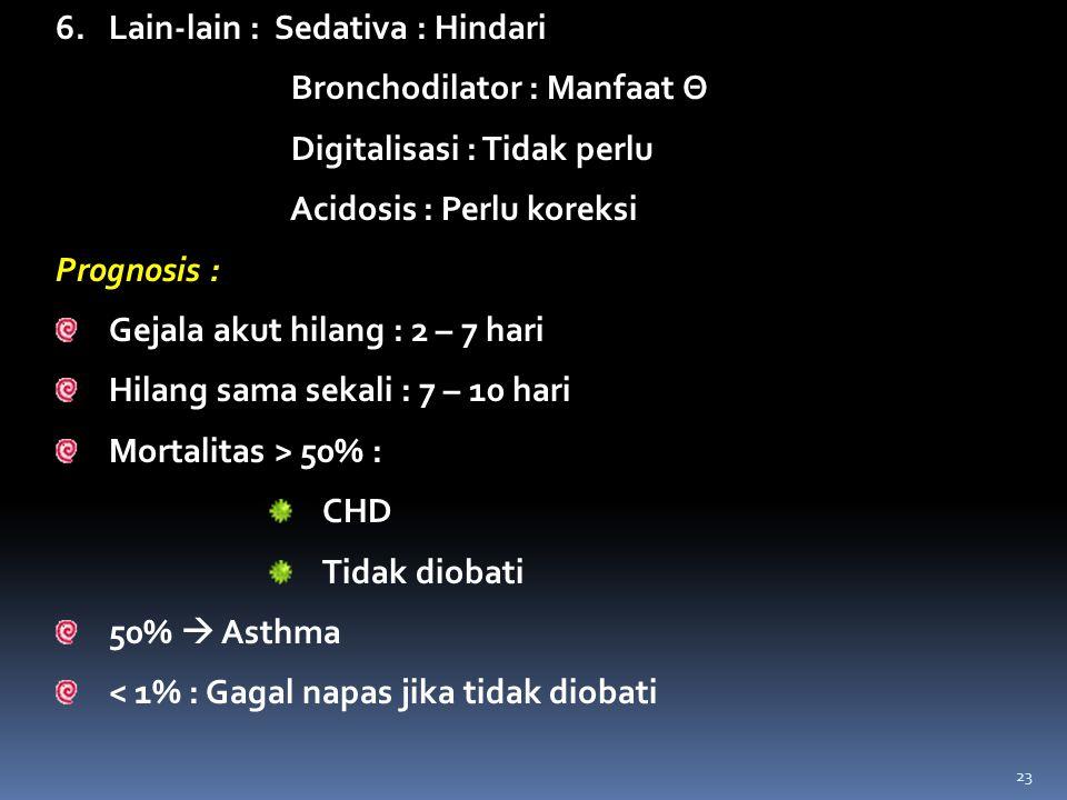 6.Lain-lain : Sedativa : Hindari Bronchodilator : Manfaat Θ Digitalisasi : Tidak perlu Acidosis : Perlu koreksi Prognosis : Gejala akut hilang : 2 – 7