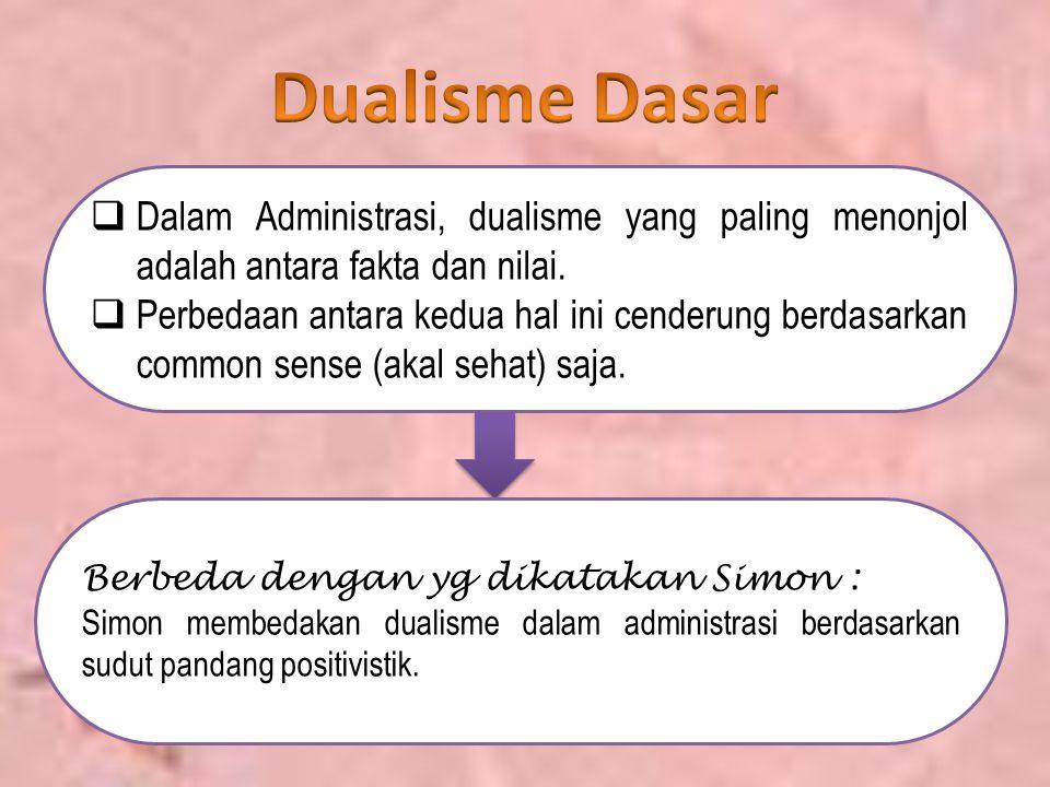  Dalam Administrasi, dualisme yang paling menonjol adalah antara fakta dan nilai.  Perbedaan antara kedua hal ini cenderung berdasarkan common sense