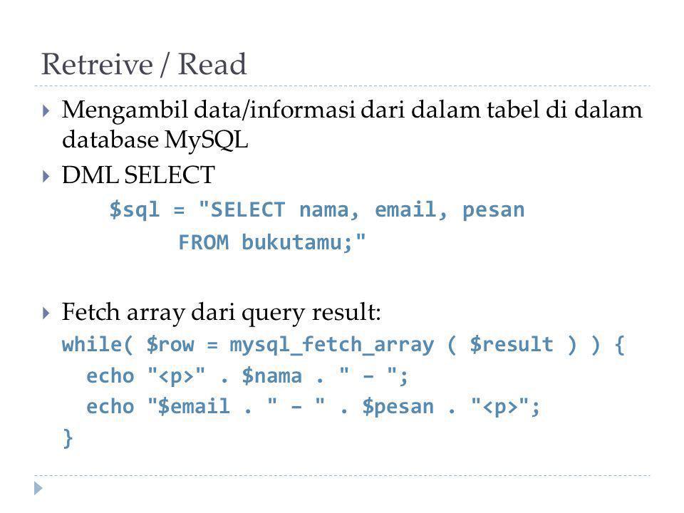 Retreive / Read  Mengambil data/informasi dari dalam tabel di dalam database MySQL  DML SELECT $sql = SELECT nama, email, pesan FROM bukutamu;  Fetch array dari query result: while( $row = mysql_fetch_array ( $result ) ) { echo .