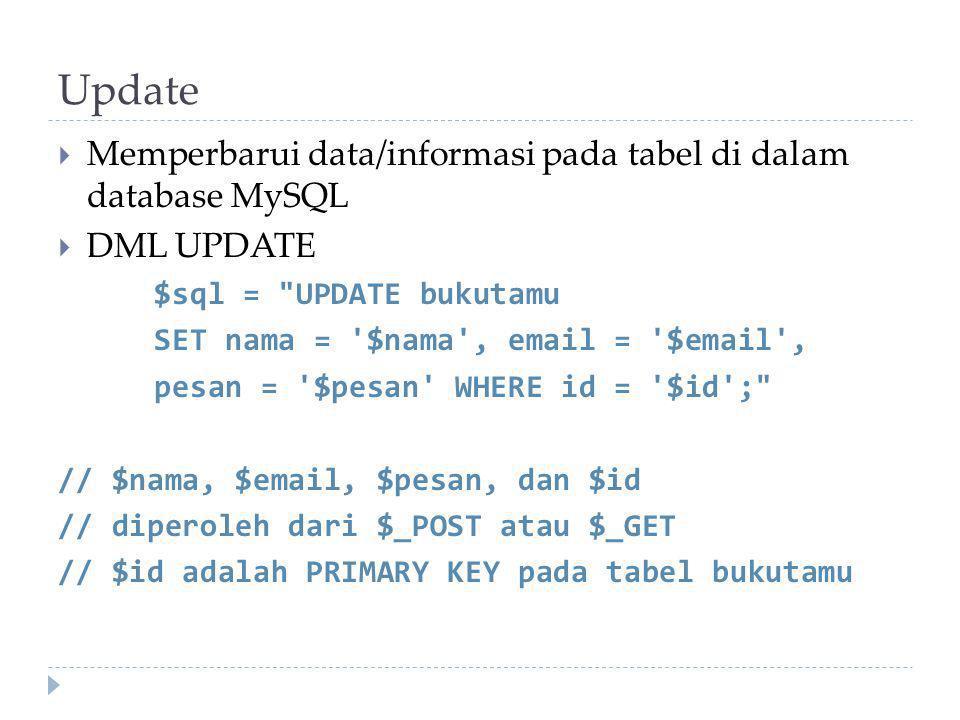 Update  Memperbarui data/informasi pada tabel di dalam database MySQL  DML UPDATE $sql = UPDATE bukutamu SET nama = $nama , email = $email , pesan = $pesan WHERE id = $id ; // $nama, $email, $pesan, dan $id // diperoleh dari $_POST atau $_GET // $id adalah PRIMARY KEY pada tabel bukutamu