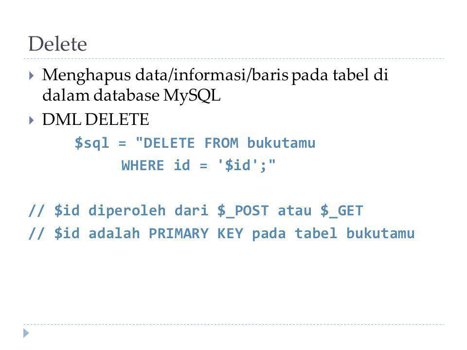 Delete  Menghapus data/informasi/baris pada tabel di dalam database MySQL  DML DELETE $sql = DELETE FROM bukutamu WHERE id = $id ; // $id diperoleh dari $_POST atau $_GET // $id adalah PRIMARY KEY pada tabel bukutamu