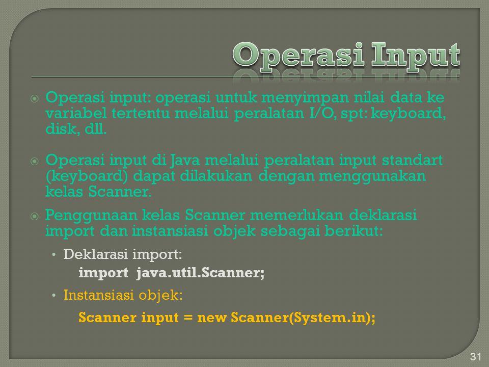  Operasi input: operasi untuk menyimpan nilai data ke variabel tertentu melalui peralatan I/O, spt: keyboard, disk, dll.  Operasi input di Java mela