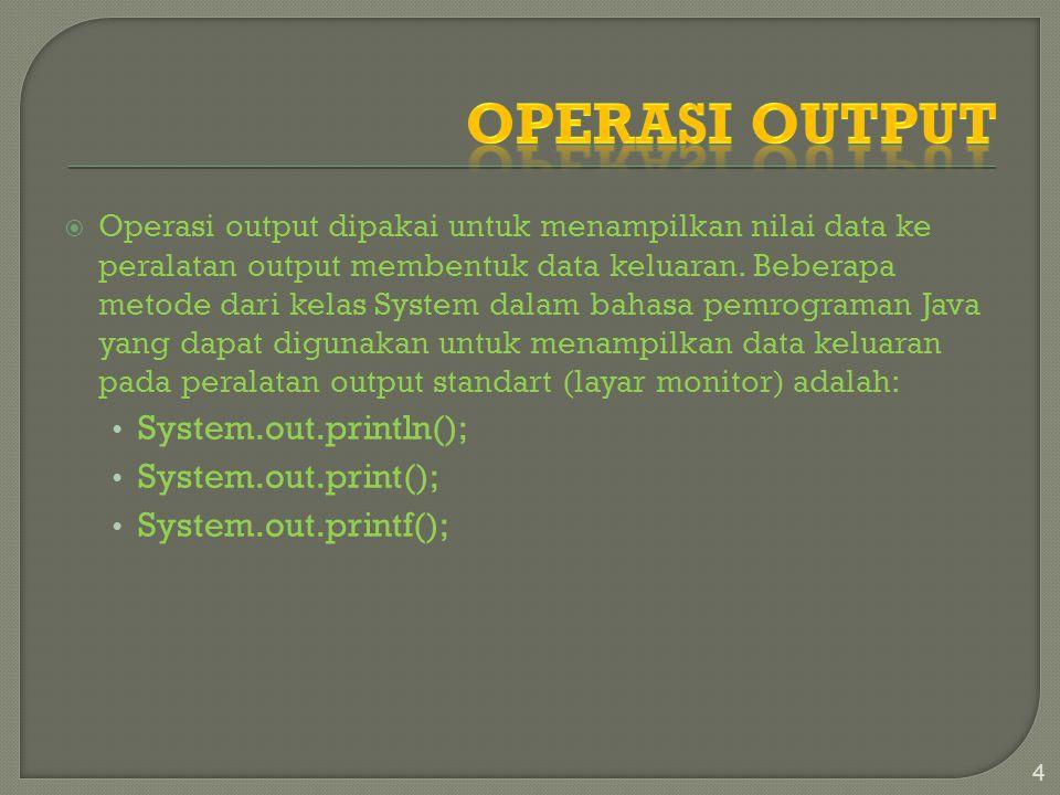 Operasi output dipakai untuk menampilkan nilai data ke peralatan output membentuk data keluaran. Beberapa metode dari kelas System dalam bahasa pemr