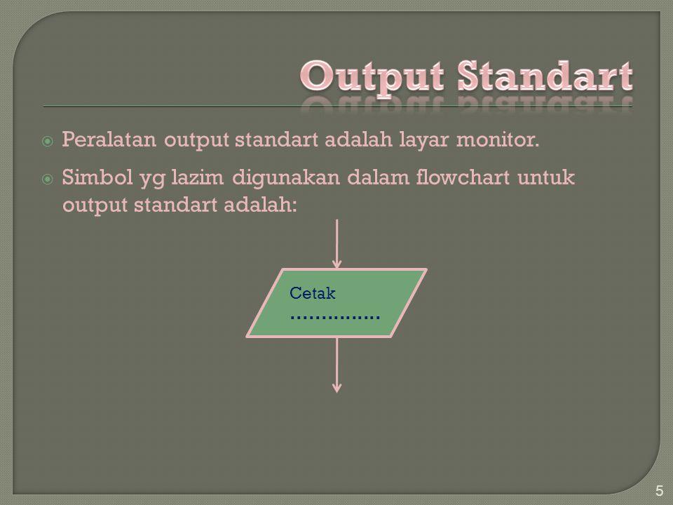  Peralatan output standart adalah layar monitor.  Simbol yg lazim digunakan dalam flowchart untuk output standart adalah: 5 Cetak...............