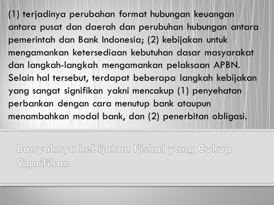 (1) terjadinya perubahan format hubungan keuangan antara pusat dan daerah dan perubuhan hubungan antara pemerintah dan Bank Indonesia; (2) kebijakan u