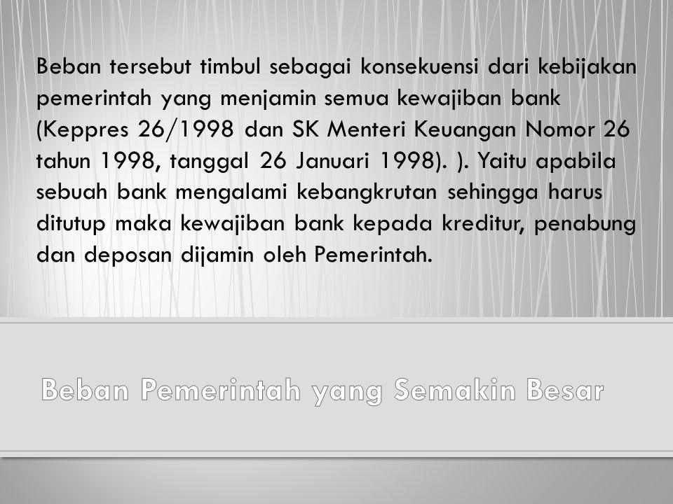 Beban tersebut timbul sebagai konsekuensi dari kebijakan pemerintah yang menjamin semua kewajiban bank (Keppres 26/1998 dan SK Menteri Keuangan Nomor 26 tahun 1998, tanggal 26 Januari 1998).