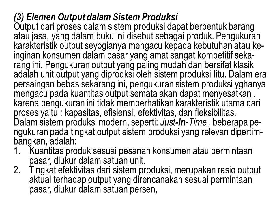 (3) Elemen Output dalam Sistem Produksi Output dari proses dalam sistem produksi dapat berbentuk barang atau jasa, yang dalam buku ini disebut sebagai