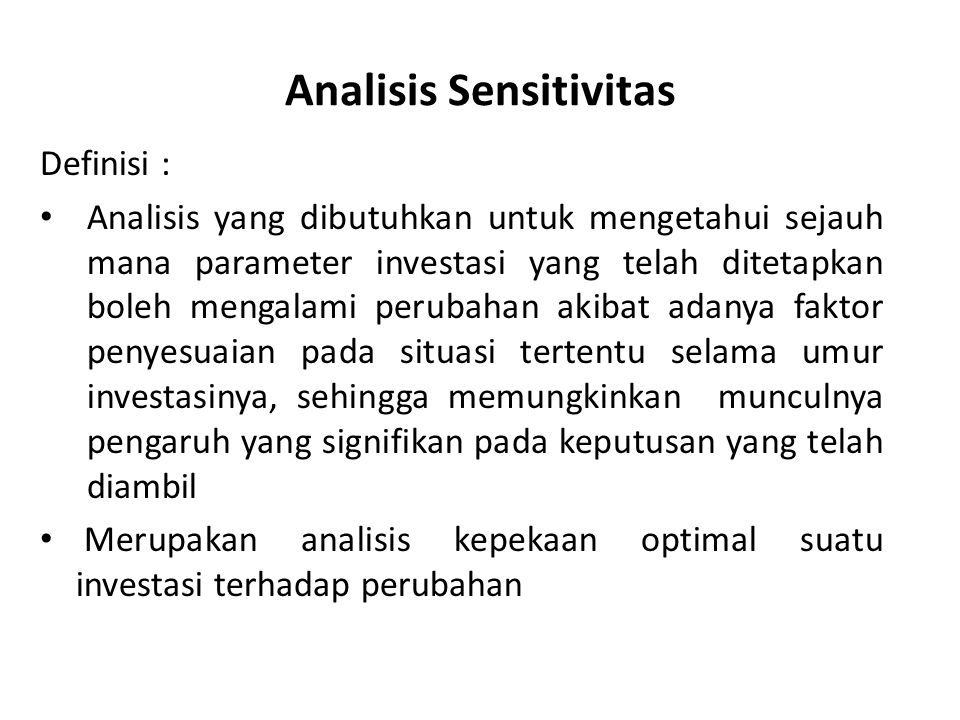 Analisis Sensitivitas Definisi : Analisis yang dibutuhkan untuk mengetahui sejauh mana parameter investasi yang telah ditetapkan boleh mengalami perub
