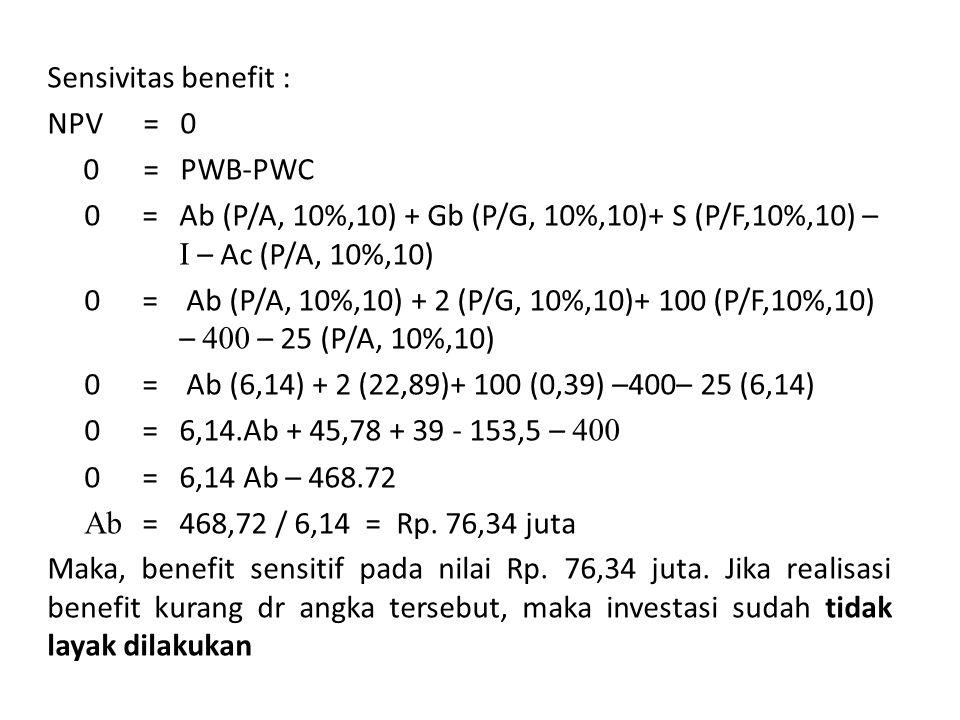Sensivitas benefit : NPV = 0 0= PWB-PWC 0= Ab (P/A, 10%,10) + Gb (P/G, 10%,10)+ S (P/F,10%,10) – I – Ac (P/A, 10%,10) 0= Ab (P/A, 10%,10) + 2 (P/G, 10