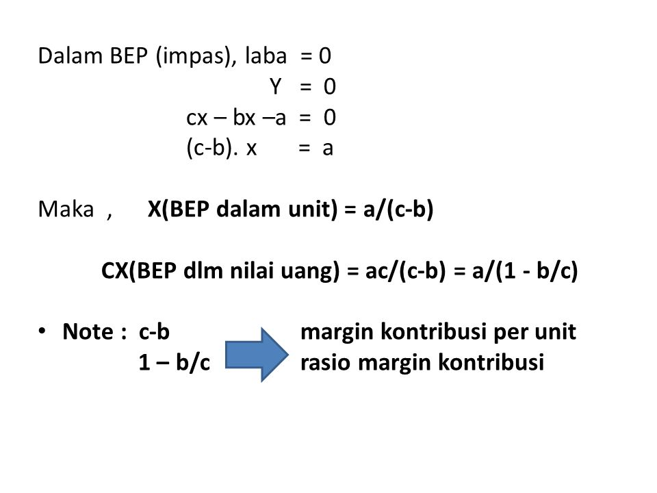 Dalam BEP (impas), laba = 0 Y = 0 cx – bx –a = 0 (c-b). x = a Maka, X(BEP dalam unit) = a/(c-b) CX(BEP dlm nilai uang) = ac/(c-b) = a/(1 - b/c) Note :