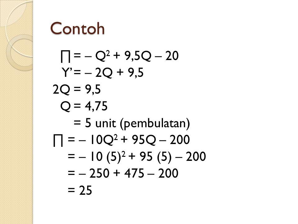 Contoh ∏= – Q 2 + 9,5Q – 20 Y'= – 2Q + 9,5 2Q= 9,5 Q= 4,75 = 5 unit (pembulatan) ∏ = – 10Q 2 + 95Q – 200 = – 10 (5) 2 + 95 (5) – 200 = – 250 + 475 – 200 = 25