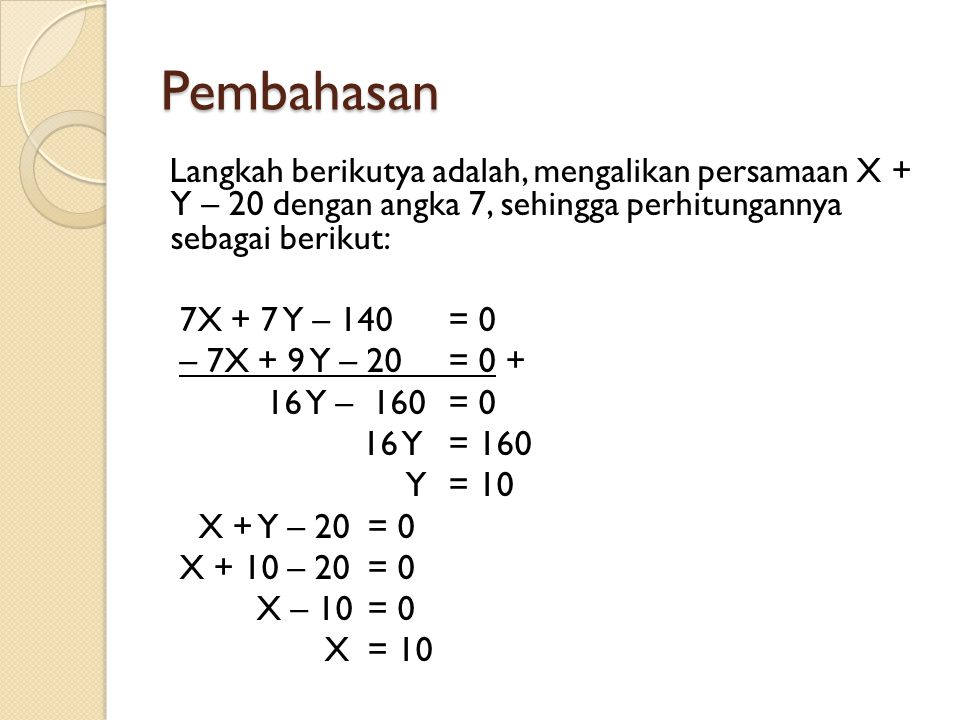 Pembahasan Langkah berikutya adalah, mengalikan persamaan X + Y – 20 dengan angka 7, sehingga perhitungannya sebagai berikut: 7X + 7 Y – 140 = 0 – 7X + 9 Y – 20= 0 + 16 Y – 160= 0 16 Y= 160 Y= 10 X + Y – 20 = 0 X + 10 – 20 = 0 X – 10 = 0 X = 10