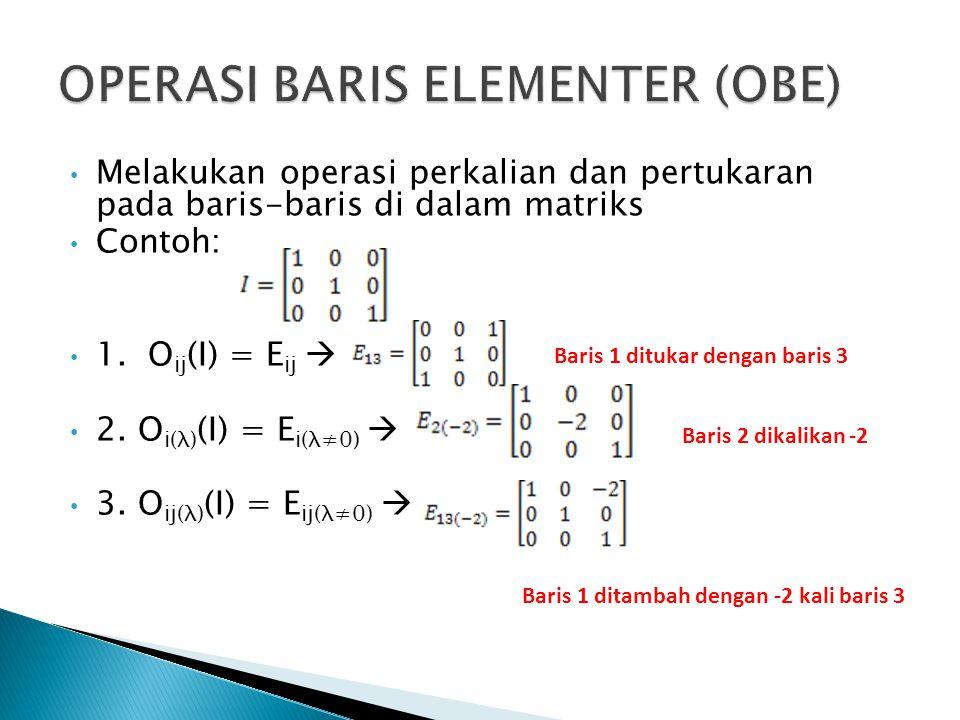 Melakukan operasi perkalian dan pertukaran pada baris-baris di dalam matriks Contoh: 1. O ij (I) = E ij  2. O i(λ) (I) = E i(λ≠0)  3. O ij(λ) (I) =