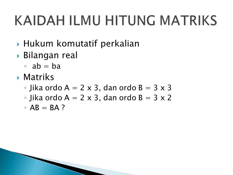  Hukum komutatif perkalian  Bilangan real ◦ ab = ba  Matriks ◦ Jika ordo A = 2 x 3, dan ordo B = 3 x 3 ◦ Jika ordo A = 2 x 3, dan ordo B = 3 x 2 ◦