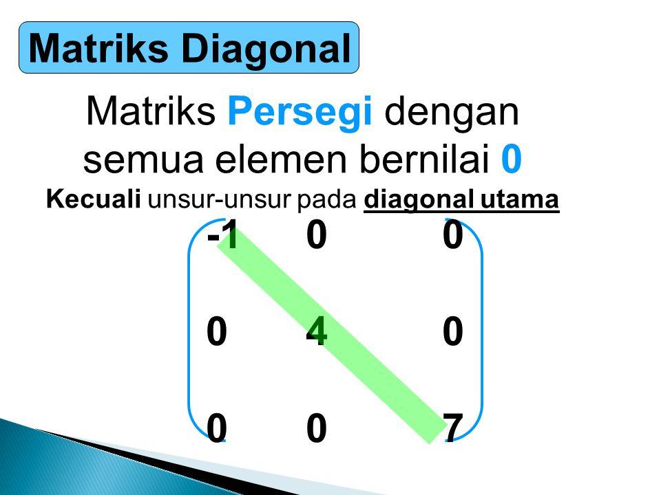 Matriks Diagonal Matriks Persegi dengan semua elemen bernilai 0 Kecuali unsur-unsur pada diagonal utama -1 00 0 40 0 07