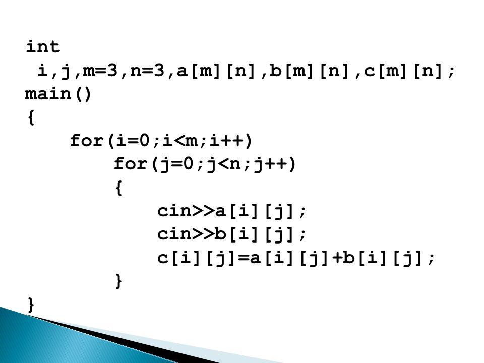 int i,j,m=3,n=3,a[m][n],b[m][n],c[m][n]; main() { for(i=0;i<m;i++) for(j=0;j<n;j++) { cin>>a[i][j]; cin>>b[i][j]; c[i][j]=a[i][j]+b[i][j]; } }
