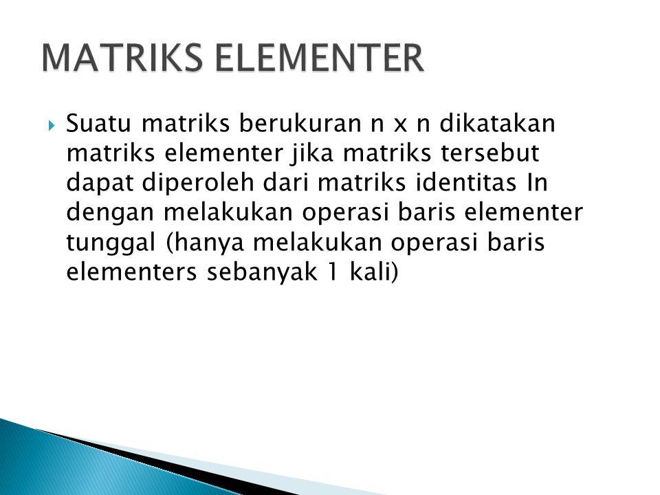 Suatu matriks berukuran n x n dikatakan matriks elementer jika matriks tersebut dapat diperoleh dari matriks identitas In dengan melakukan operasi baris elementer tunggal (hanya melakukan operasi baris elementers sebanyak 1 kali)