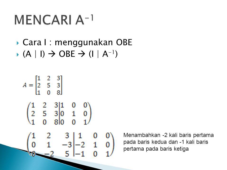  Cara I : menggunakan OBE  (A | I)  OBE  (I | A -1 ) Menambahkan -2 kali baris pertama pada baris kedua dan -1 kali baris pertama pada baris ketiga