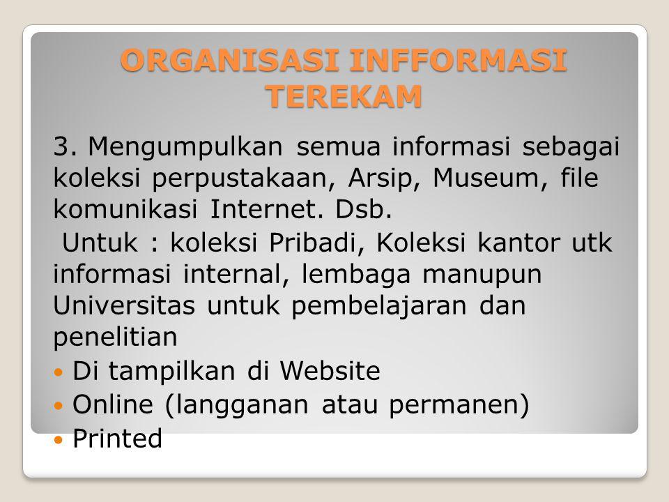 ORGANISASI INFFORMASI TEREKAM 3. Mengumpulkan semua informasi sebagai koleksi perpustakaan, Arsip, Museum, file komunikasi Internet. Dsb. Untuk : kole