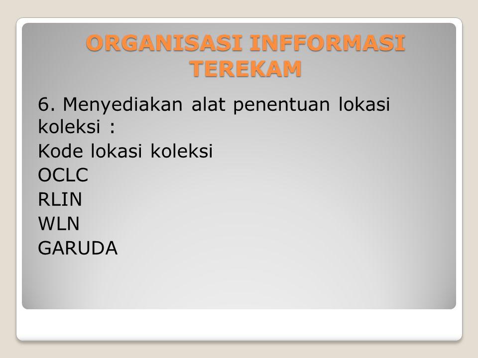 ORGANISASI INFFORMASI TEREKAM 6. Menyediakan alat penentuan lokasi koleksi : Kode lokasi koleksi OCLC RLIN WLN GARUDA