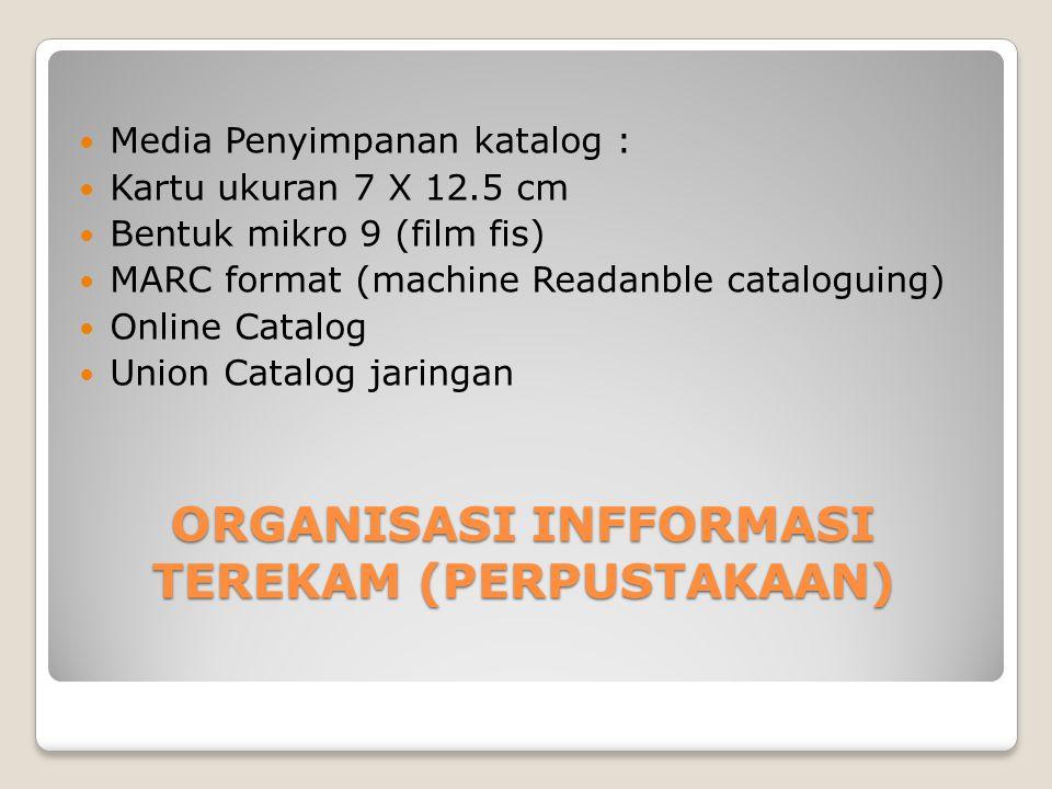 ORGANISASI INFFORMASI TEREKAM (PERPUSTAKAAN) Media Penyimpanan katalog : Kartu ukuran 7 X 12.5 cm Bentuk mikro 9 (film fis) MARC format (machine Reada
