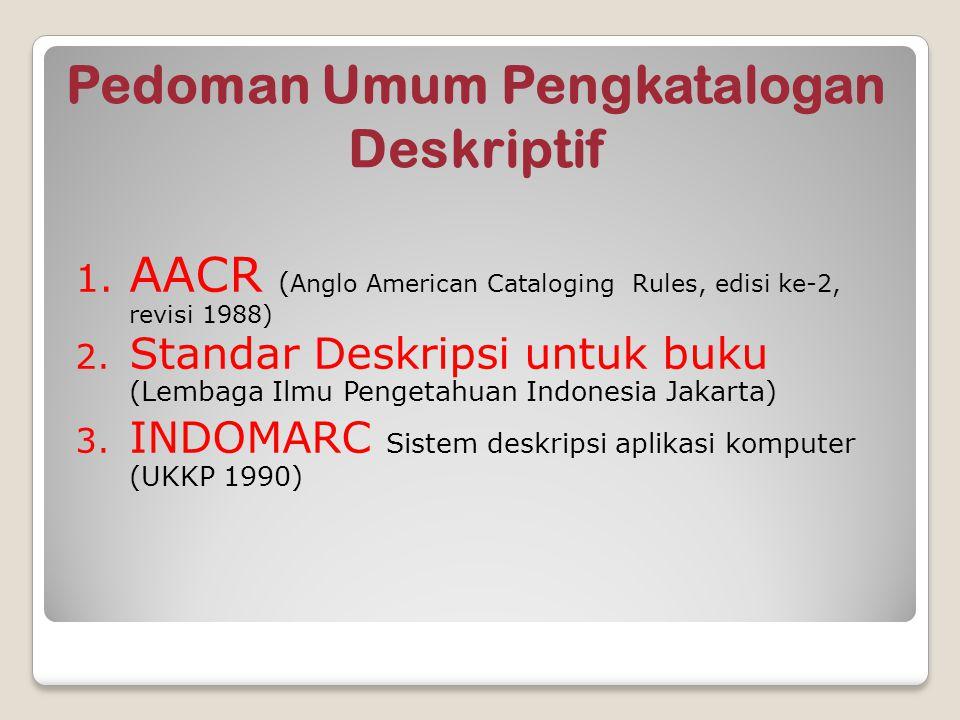 Pedoman Umum Pengkatalogan Deskriptif 1. AACR ( Anglo American Cataloging Rules, edisi ke-2, revisi 1988) 2. Standar Deskripsi untuk buku (Lembaga Ilm