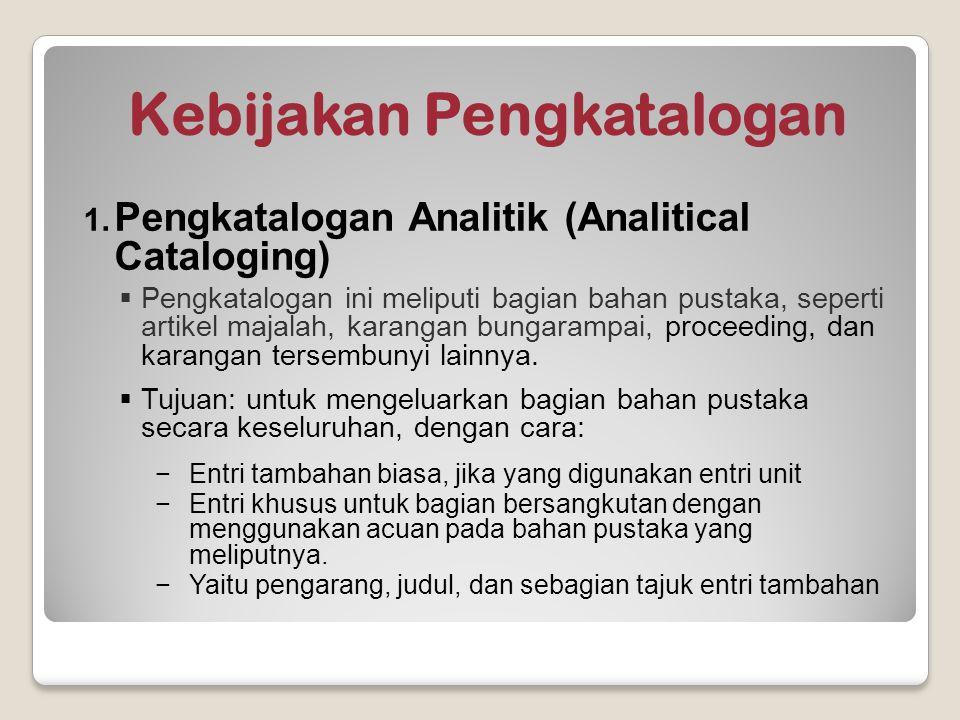 Kebijakan Pengkatalogan 1. Pengkatalogan Analitik (Analitical Cataloging)  Pengkatalogan ini meliputi bagian bahan pustaka, seperti artikel majalah,