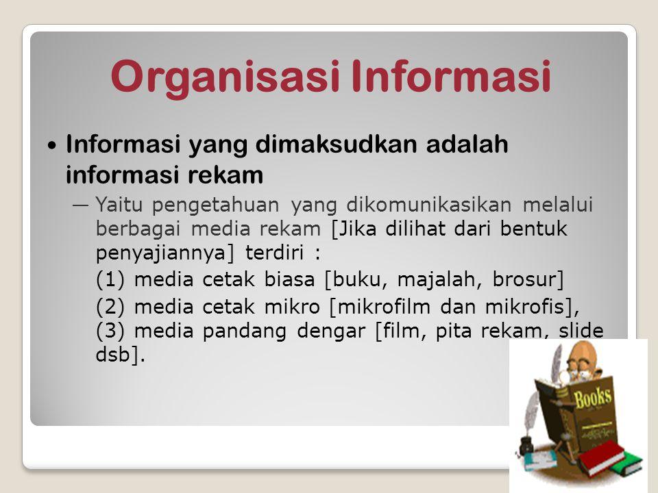Organisasi Informasi Informasi yang dimaksudkan adalah informasi rekam ―Yaitu pengetahuan yang dikomunikasikan melalui berbagai media rekam [Jika dili