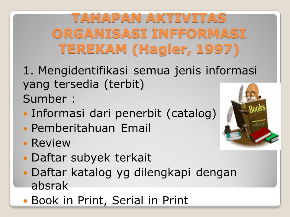 TAHAPAN AKTIVITAS ORGANISASI INFFORMASI TEREKAM (Hagler, 1997) 1. Mengidentifikasi semua jenis informasi yang tersedia (terbit) Sumber : Informasi dar