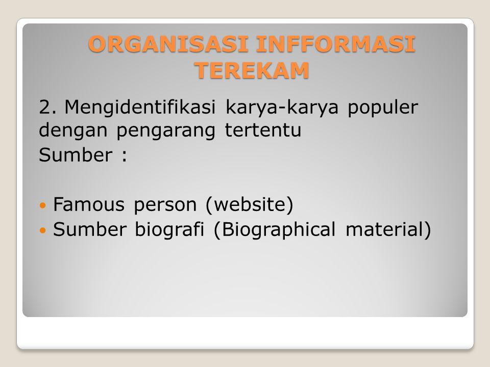 ORGANISASI INFFORMASI TEREKAM 2. Mengidentifikasi karya-karya populer dengan pengarang tertentu Sumber : Famous person (website) Sumber biografi (Biog