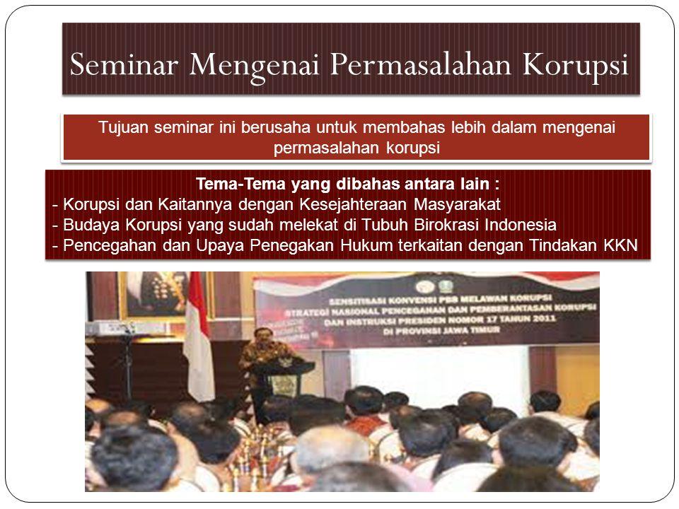 Seminar Mengenai Permasalahan Korupsi Tujuan seminar ini berusaha untuk membahas lebih dalam mengenai permasalahan korupsi Tema-Tema yang dibahas anta