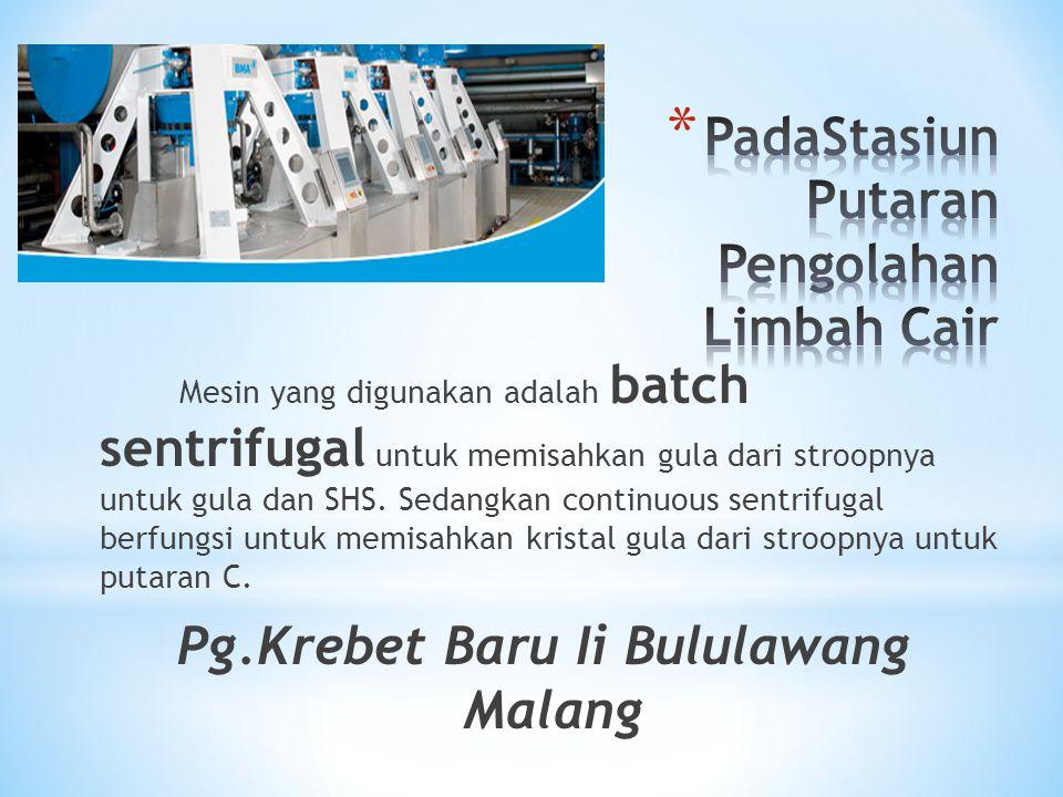 Mesin yang digunakan adalah batch sentrifugal untuk memisahkan gula dari stroopnya untuk gula dan SHS. Sedangkan continuous sentrifugal berfungsi untu