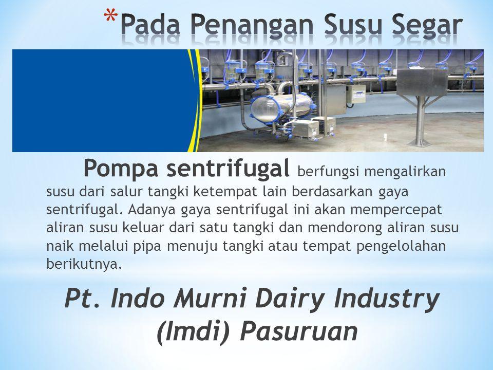 Pompa sentrifugal berfungsi mengalirkan susu dari salur tangki ketempat lain berdasarkan gaya sentrifugal. Adanya gaya sentrifugal ini akan mempercepa